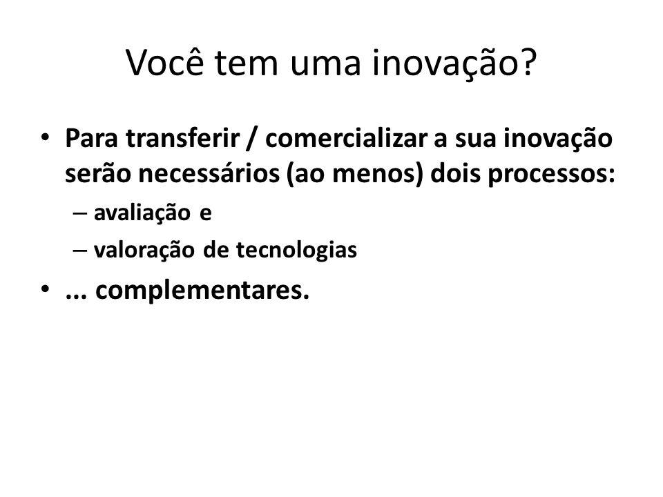 Você tem uma inovação? Para transferir / comercializar a sua inovação serão necessários (ao menos) dois processos: – avaliação e – valoração de tecnol