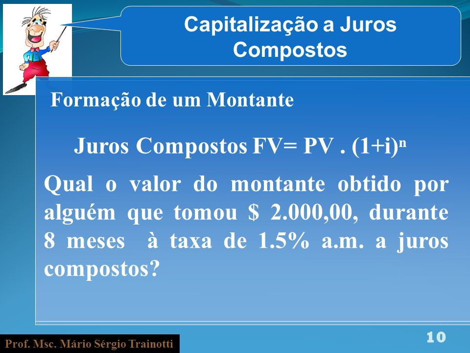Prof. Msc. Mário Sérgio Trainotti 10 Capitalização a Juros Compostos Formação de um Montante Juros Compostos FV= PV. (1+i) Qual o valor do montante ob