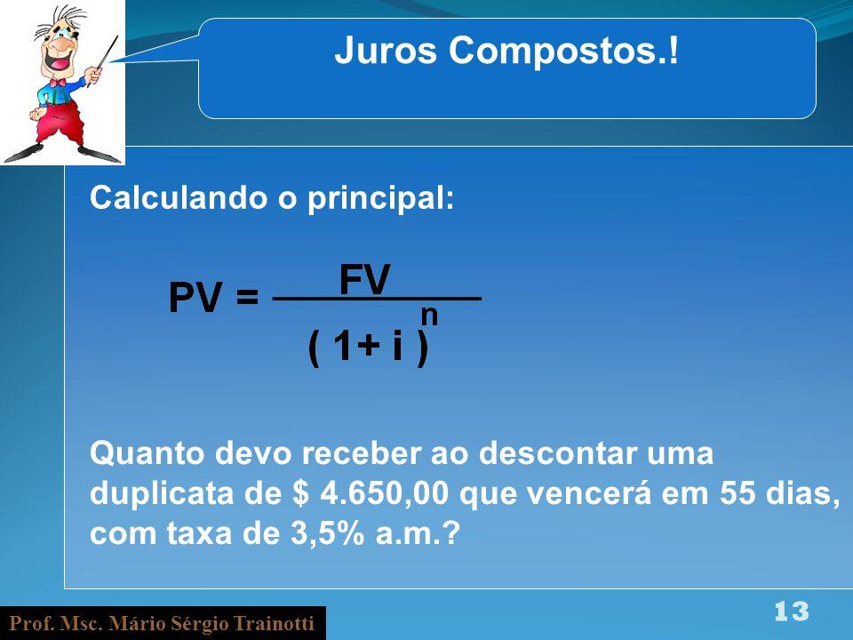Prof. Msc. Mário Sérgio Trainotti 13 Juros Compostos.! Calculando o principal: Quanto devo receber ao descontar uma duplicata de $ 4.650,00 que vencer