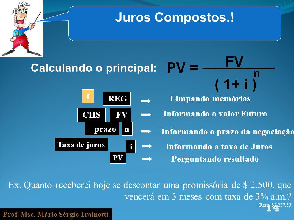 Prof. Msc. Mário Sérgio Trainotti 14 Juros Compostos.! Calculando o principal: f REG Informando o valor Futuro prazo n Informando o prazo da negociaçã