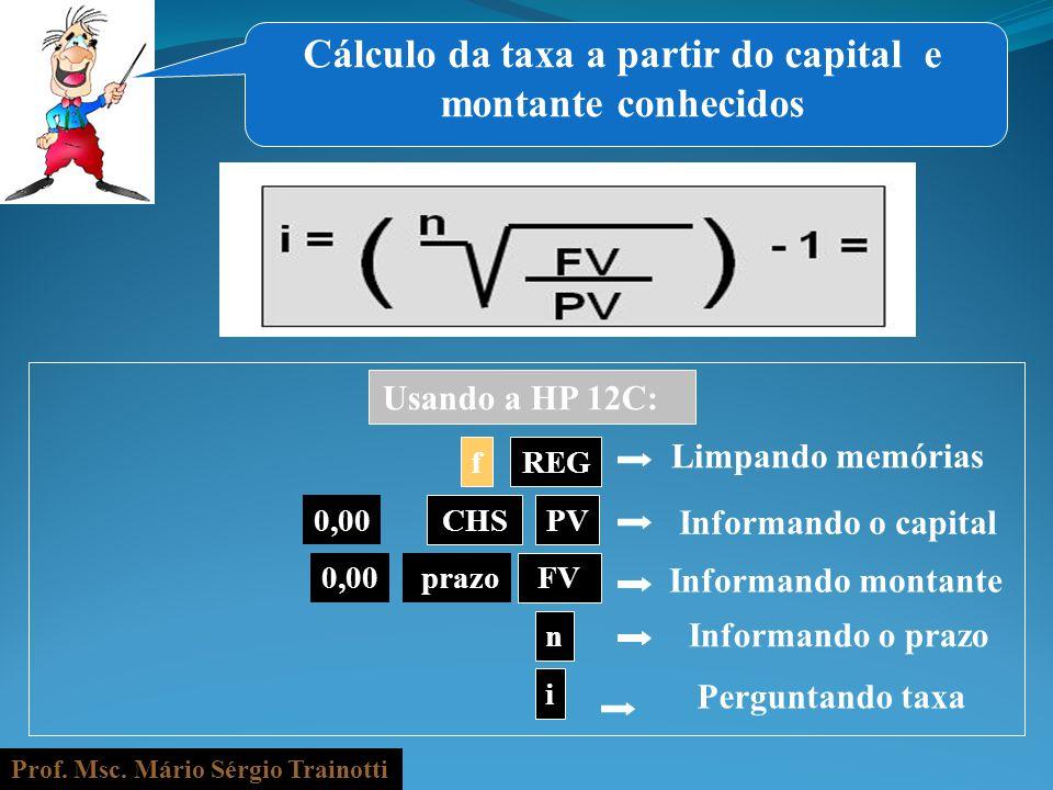 Prof. Msc. Mário Sérgio Trainotti 0,00 fREG Informando o capital prazo n Informando o prazo i Informando montante PV Perguntando taxa CHS FV Usando a