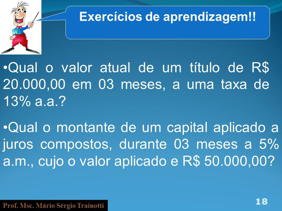 Prof. Msc. Mário Sérgio Trainotti 18 Exercícios de aprendizagem!! Qual o valor atual de um título de R$ 20.000,00 em 03 meses, a uma taxa de 13% a.a.?