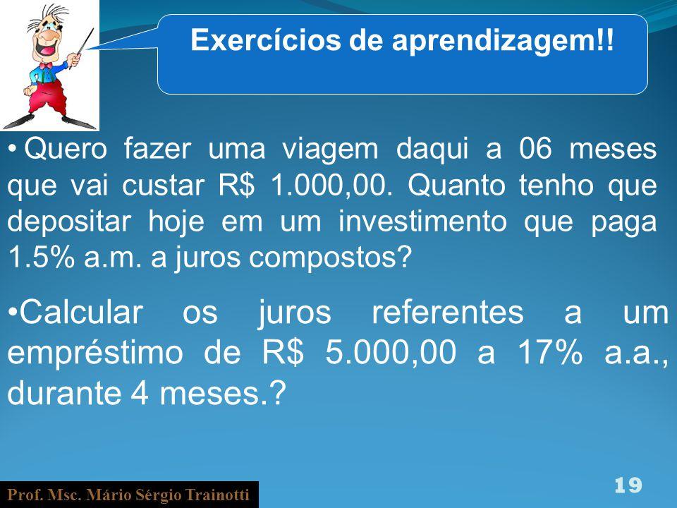 Prof. Msc. Mário Sérgio Trainotti 19 Exercícios de aprendizagem!! Quero fazer uma viagem daqui a 06 meses que vai custar R$ 1.000,00. Quanto tenho que
