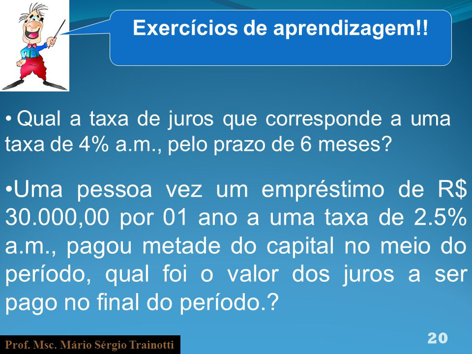 Prof. Msc. Mário Sérgio Trainotti 20 Exercícios de aprendizagem!! Qual a taxa de juros que corresponde a uma taxa de 4% a.m., pelo prazo de 6 meses? U