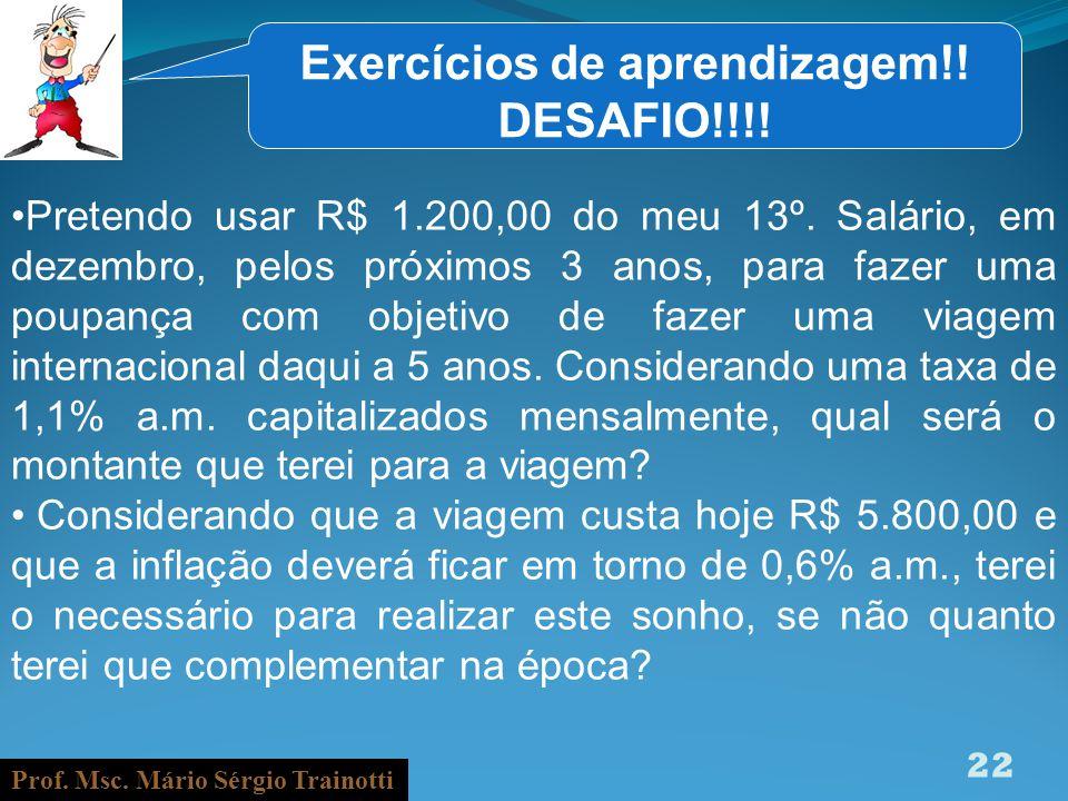Prof. Msc. Mário Sérgio Trainotti 22 Exercícios de aprendizagem!! DESAFIO!!!! Pretendo usar R$ 1.200,00 do meu 13º. Salário, em dezembro, pelos próxim
