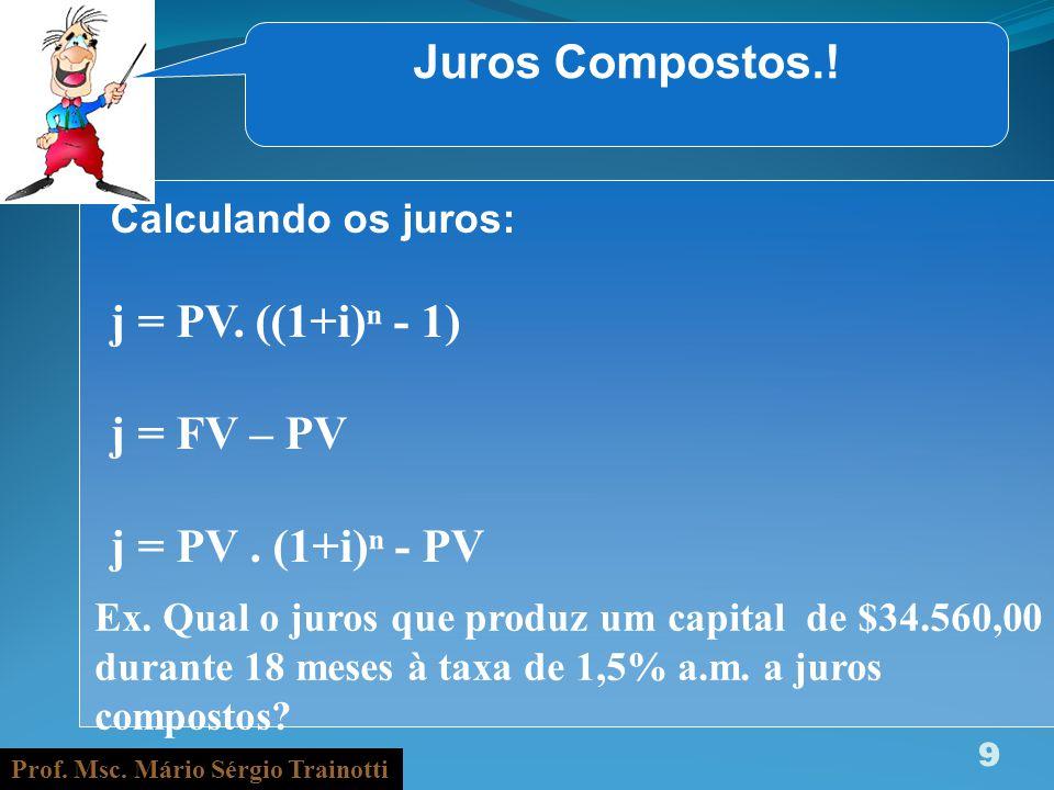Prof. Msc. Mário Sérgio Trainotti 9 Juros Compostos.! Calculando os juros: j = PV. ((1+i) - 1) j = FV – PV j = PV. (1+i) - PV Ex. Qual o juros que pro