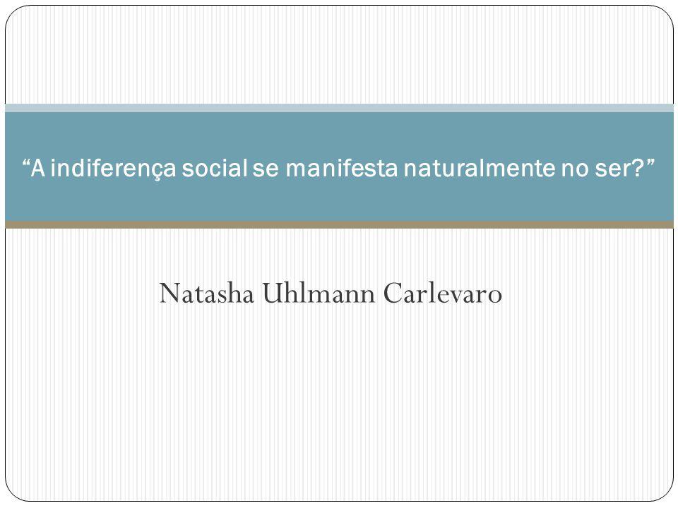 Natasha Uhlmann Carlevaro A indiferença social se manifesta naturalmente no ser?