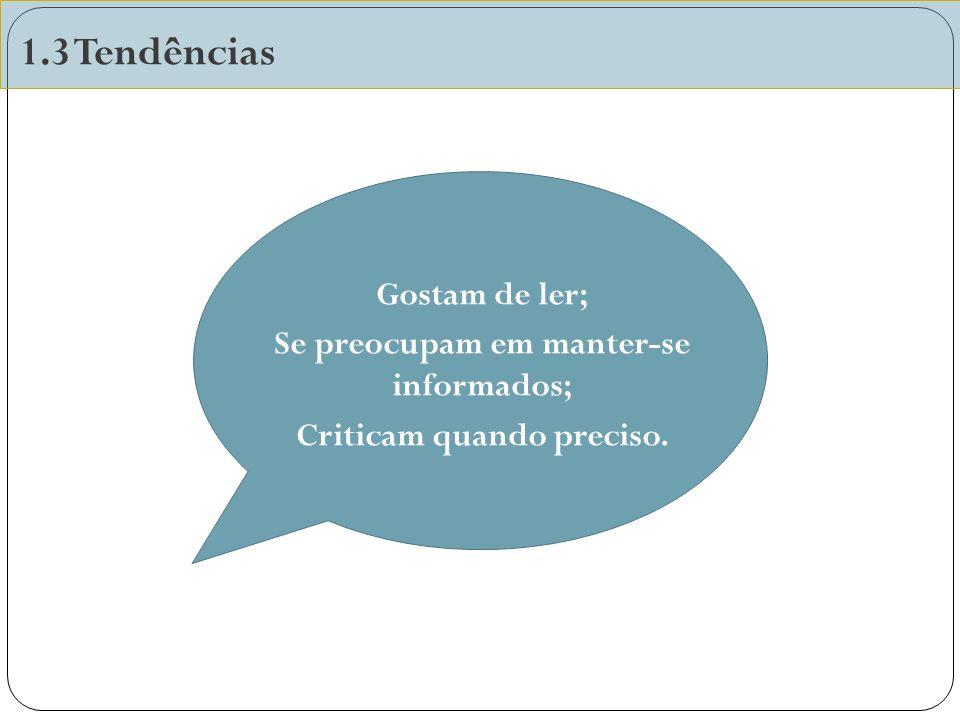1.3 Tendências Gostam de ler; Se preocupam em manter-se informados; Criticam quando preciso.