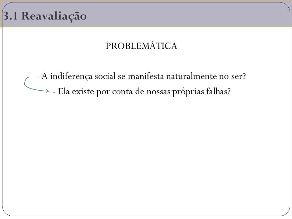 3.1 Reavaliação PROBLEMÁTICA - A indiferença social se manifesta naturalmente no ser? - Ela existe por conta de nossas próprias falhas?