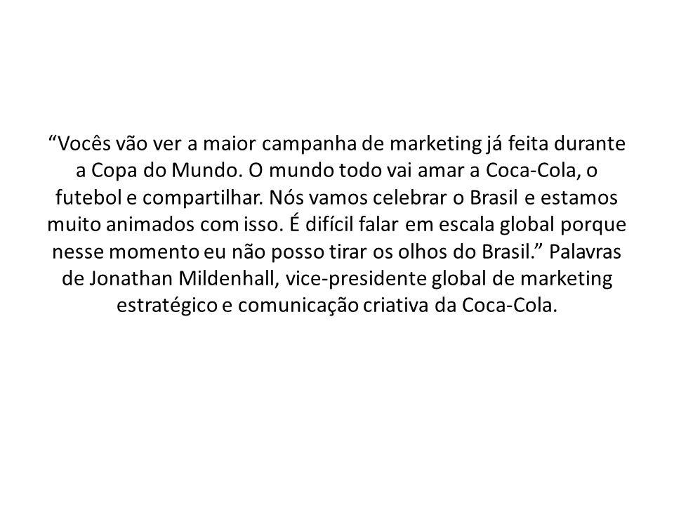 Vocês vão ver a maior campanha de marketing já feita durante a Copa do Mundo. O mundo todo vai amar a Coca-Cola, o futebol e compartilhar. Nós vamos c