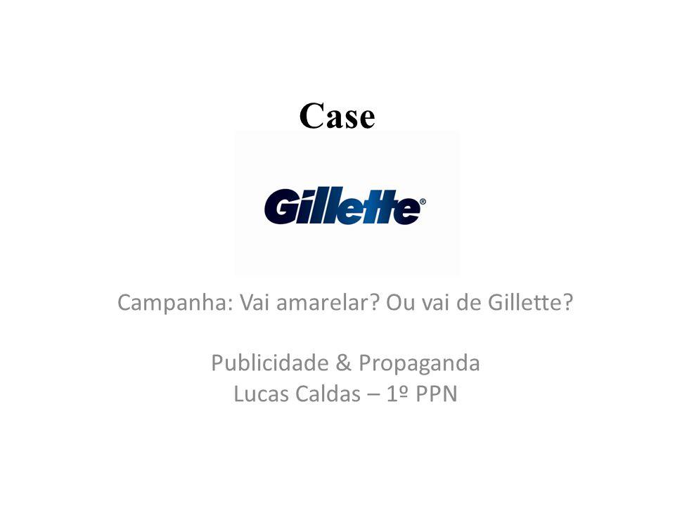 Case Campanha: Vai amarelar? Ou vai de Gillette? Publicidade & Propaganda Lucas Caldas – 1º PPN