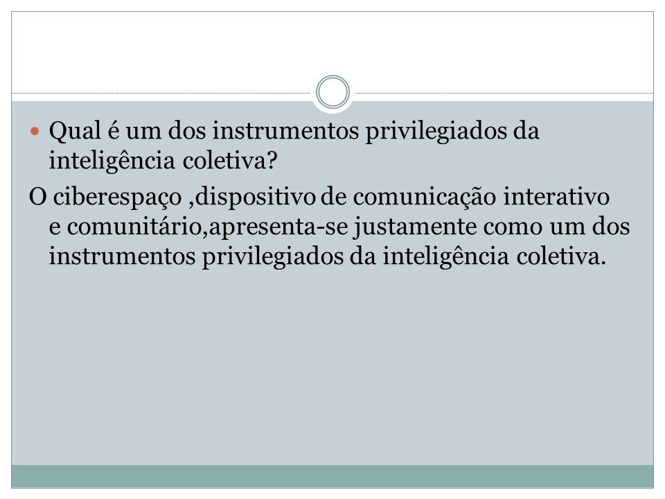 Qual é um dos instrumentos privilegiados da inteligência coletiva? O ciberespaço,dispositivo de comunicação interativo e comunitário,apresenta-se just