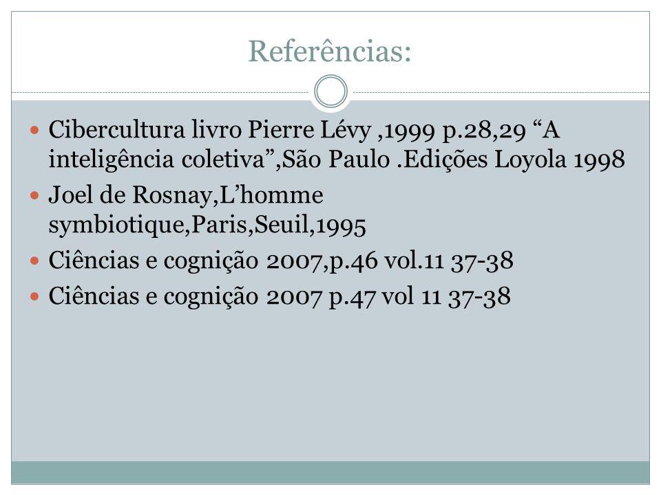 Referências: Cibercultura livro Pierre Lévy,1999 p.28,29 A inteligência coletiva,São Paulo.Edições Loyola 1998 Joel de Rosnay,Lhomme symbiotique,Paris