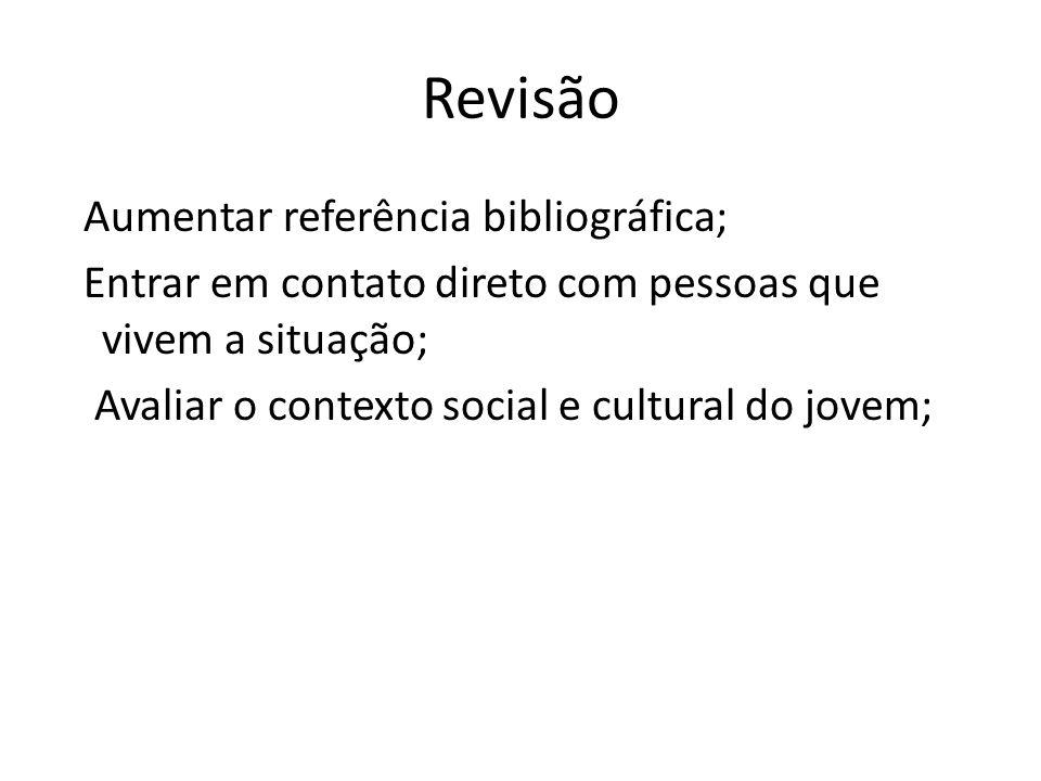 Revisão Aumentar referência bibliográfica; Entrar em contato direto com pessoas que vivem a situação; Avaliar o contexto social e cultural do jovem;