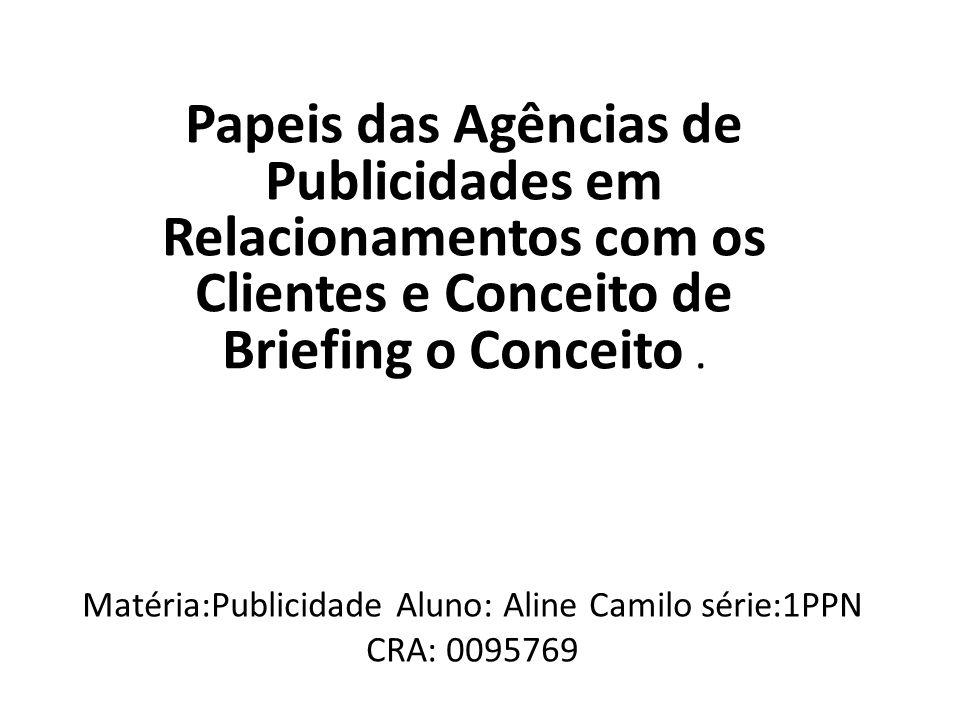 Matéria:Publicidade Aluno: Aline Camilo série:1PPN CRA: 0095769 Papeis das Agências de Publicidades em Relacionamentos com os Clientes e Conceito de B