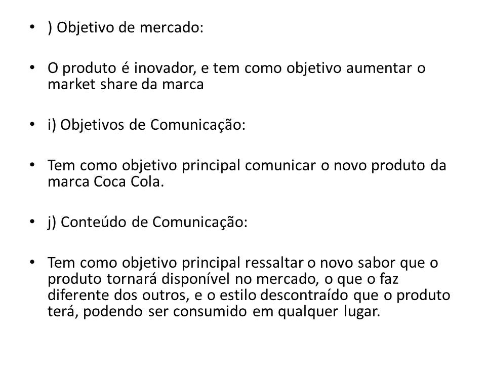 ) Objetivo de mercado: O produto é inovador, e tem como objetivo aumentar o market share da marca i) Objetivos de Comunicação: Tem como objetivo princ
