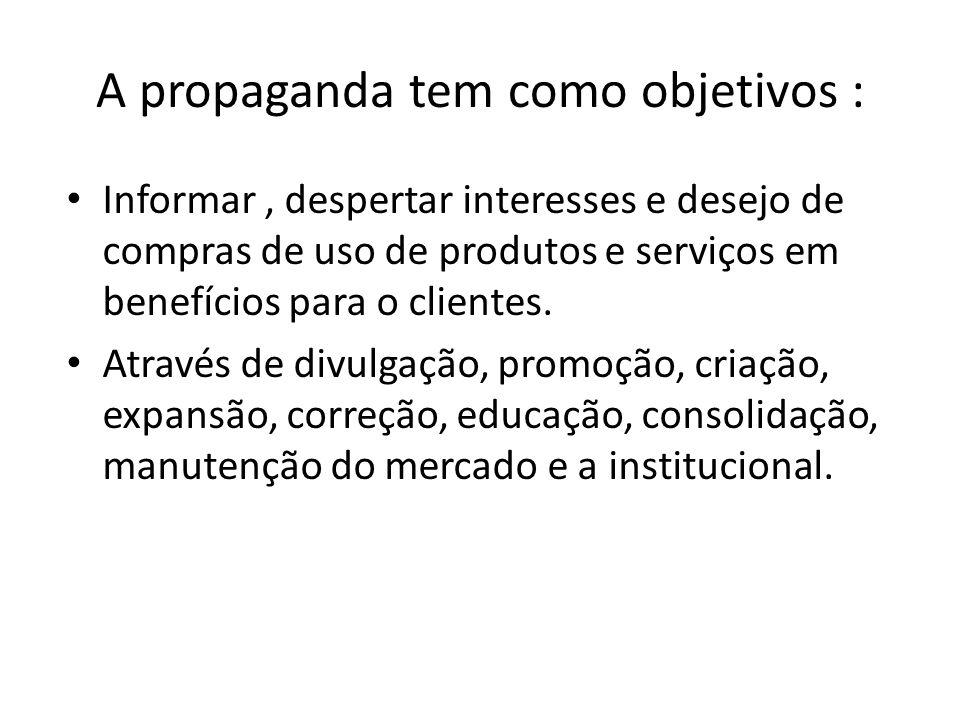 A propaganda tem como objetivos : Informar, despertar interesses e desejo de compras de uso de produtos e serviços em benefícios para o clientes. Atra