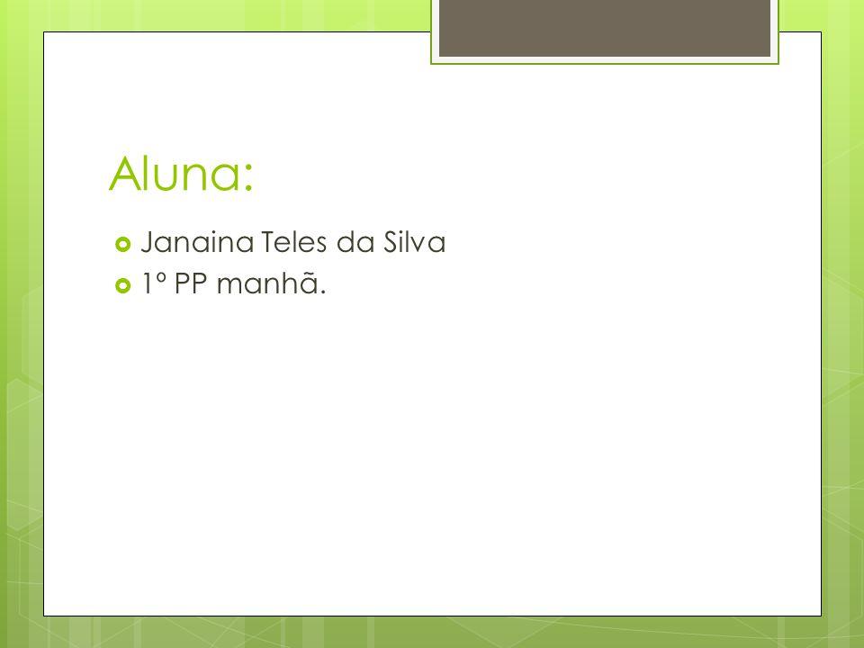 Aluna: Janaina Teles da Silva 1º PP manhã.