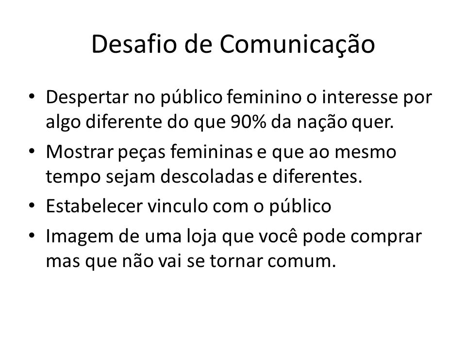 Desafio de Comunicação Despertar no público feminino o interesse por algo diferente do que 90% da nação quer. Mostrar peças femininas e que ao mesmo t