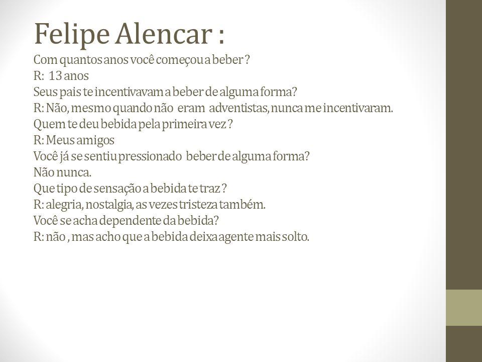 Felipe Alencar : Com quantos anos você começou a beber .