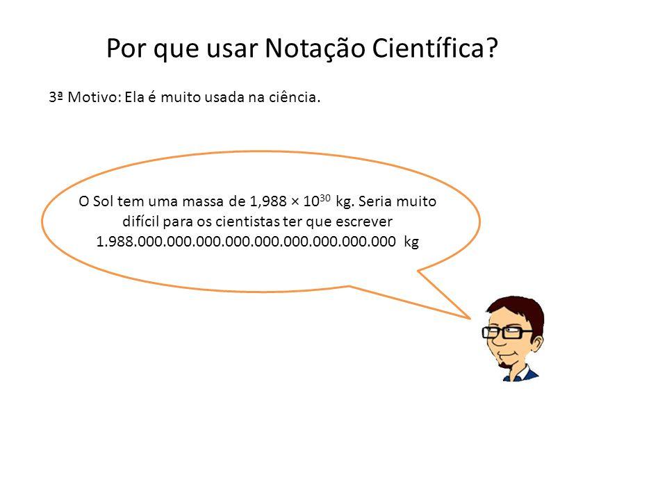 3ª Motivo: Ela é muito usada na ciência. Por que usar Notação Científica? O Sol tem uma massa de 1,988 × 10 30 kg. Seria muito difícil para os cientis