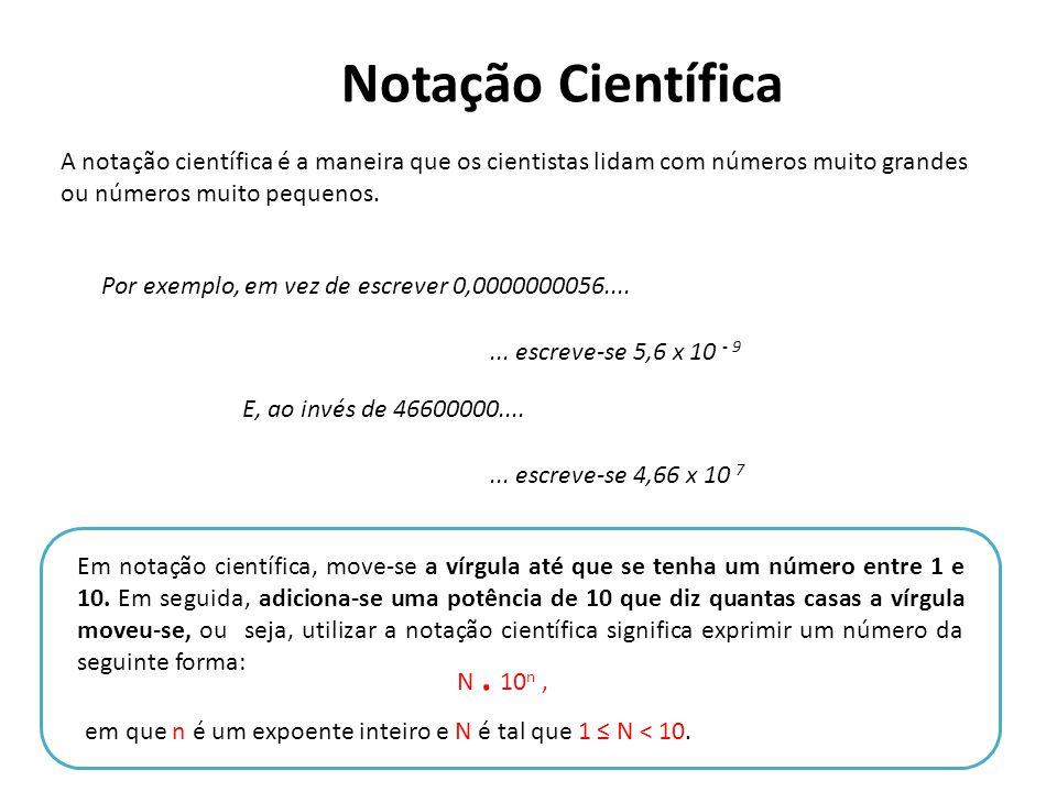 Notação Científica A notação científica é a maneira que os cientistas lidam com números muito grandes ou números muito pequenos. Por exemplo, em vez d