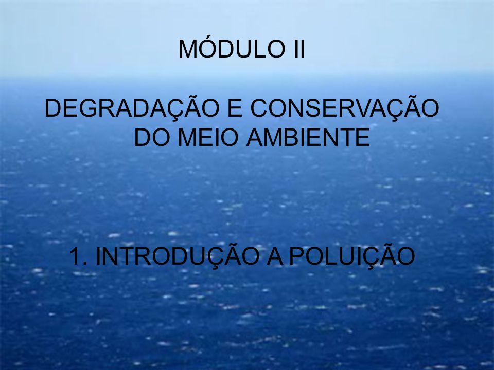 MÓDULO II DEGRADAÇÃO E CONSERVAÇÃO DO MEIO AMBIENTE 1. INTRODUÇÃO A POLUIÇÃO