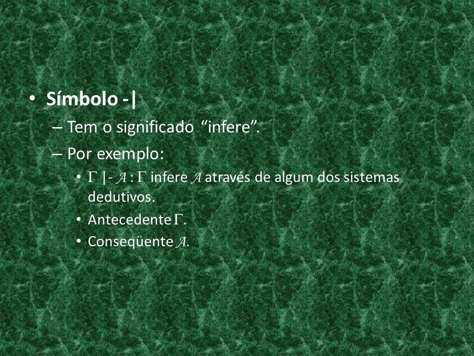 Símbolo -  – Tem o significado infere. – Por exemplo:  - A : infere A através de algum dos sistemas dedutivos. Antecedente. Conseqüente A.