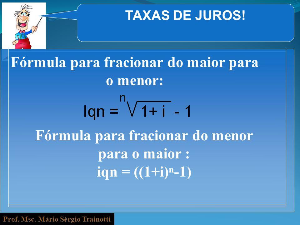 Prof. Msc. Mário Sérgio Trainotti TAXAS DE JUROS! Fórmula para fracionar do maior para o menor: Fórmula para fracionar do menor para o maior : iqn = (