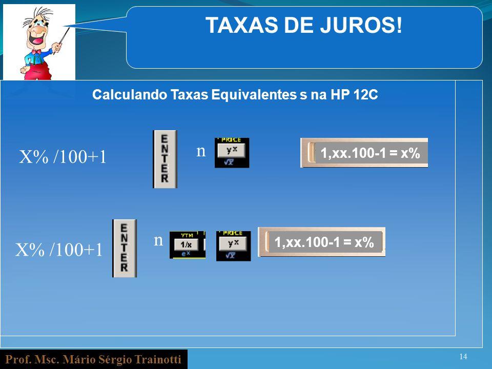 Prof. Msc. Mário Sérgio Trainotti TAXAS DE JUROS! 14 Calculando Taxas Equivalentes s na HP 12C X% /100+1 n 1,xx.100-1 = x% n X% /100+1 1,xx.100-1 = x%