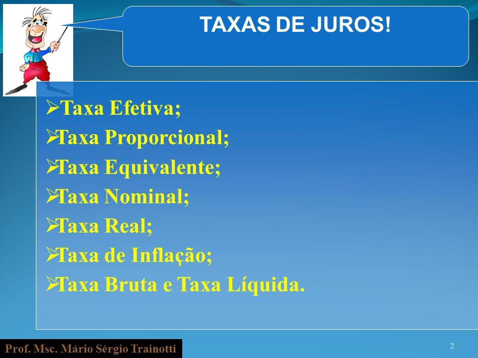Prof. Msc. Mário Sérgio Trainotti 2 TAXAS DE JUROS! Taxa Efetiva; Taxa Proporcional; Taxa Equivalente; Taxa Nominal; Taxa Real; Taxa de Inflação; Taxa