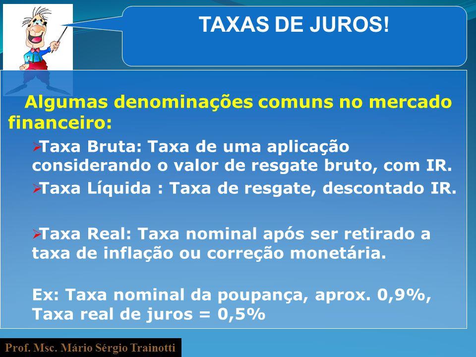 Prof. Msc. Mário Sérgio Trainotti TAXAS DE JUROS! Algumas denominações comuns no mercado financeiro: Taxa Bruta: Taxa de uma aplicação considerando o