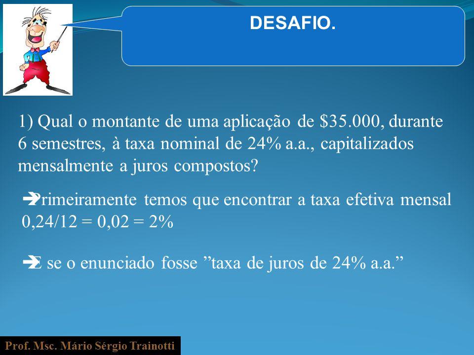 Prof. Msc. Mário Sérgio Trainotti DESAFIO. 1) Qual o montante de uma aplicação de $35.000, durante 6 semestres, à taxa nominal de 24% a.a., capitaliza
