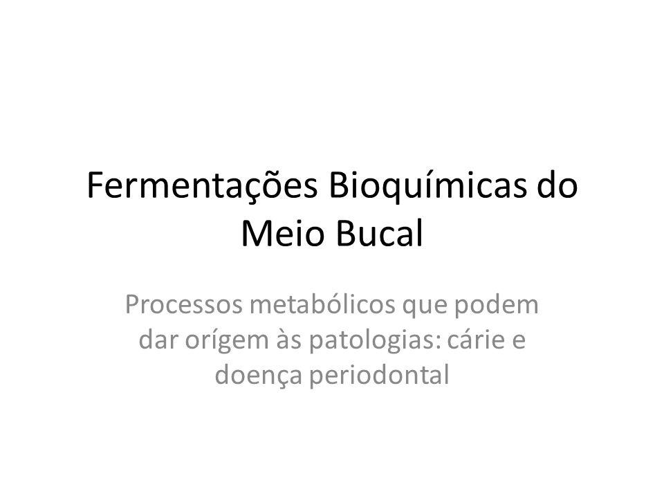 Fermentações Bioquímicas do Meio Bucal Processos metabólicos que podem dar orígem às patologias: cárie e doença periodontal