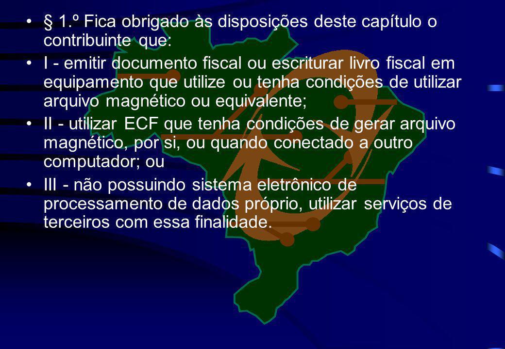 § 1.º Fica obrigado às disposições deste capítulo o contribuinte que: I - emitir documento fiscal ou escriturar livro fiscal em equipamento que utiliz