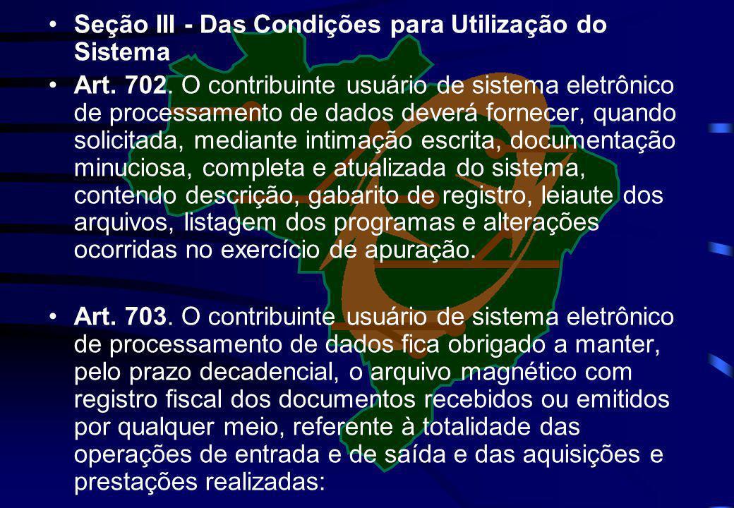 Seção III - Das Condições para Utilização do Sistema Art. 702. O contribuinte usuário de sistema eletrônico de processamento de dados deverá fornecer,
