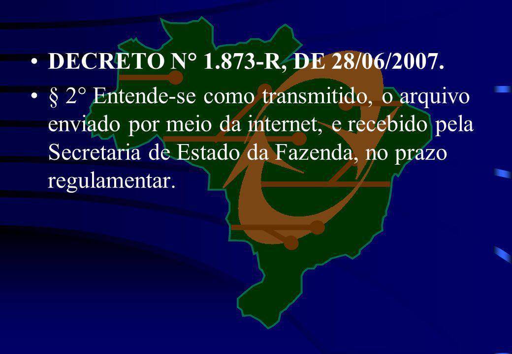 DECRETO N° 1.873-R, DE 28/06/2007. § 2° Entende-se como transmitido, o arquivo enviado por meio da internet, e recebido pela Secretaria de Estado da F