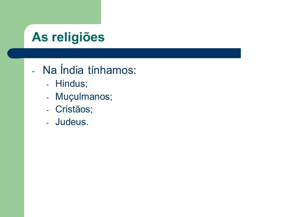 As religiões - Na Índia tínhamos: - Hindus; - Muçulmanos; - Cristãos; - Judeus.