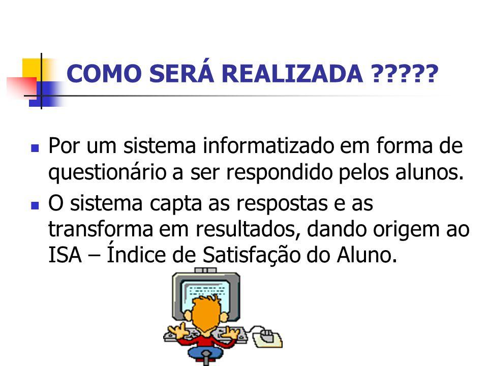 COMO SERÁ REALIZADA ????? Por um sistema informatizado em forma de questionário a ser respondido pelos alunos. O sistema capta as respostas e as trans