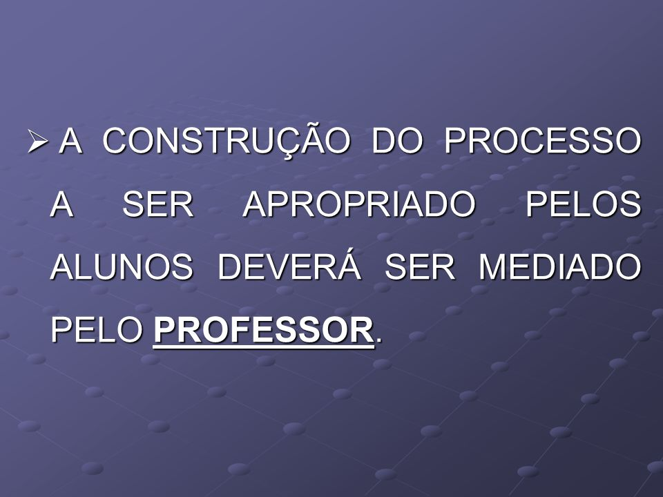 A CONSTRUÇÃO DO PROCESSO A SER APROPRIADO PELOS ALUNOS DEVERÁ SER MEDIADO PELO PROFESSOR.