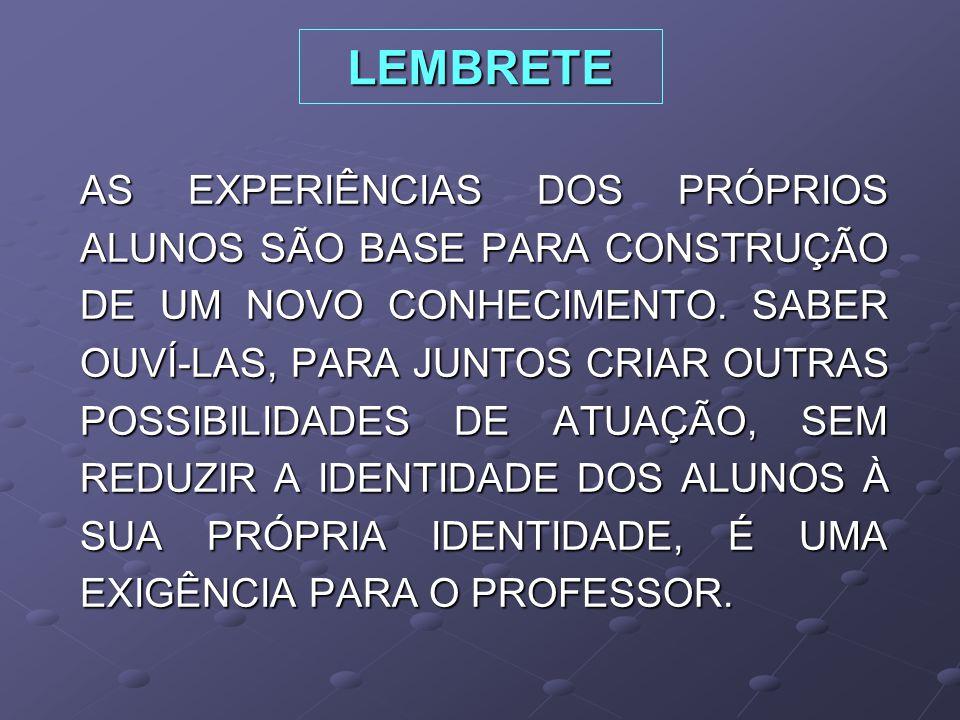 LEMBRETE AS EXPERIÊNCIAS DOS PRÓPRIOS ALUNOS SÃO BASE PARA CONSTRUÇÃO DE UM NOVO CONHECIMENTO.