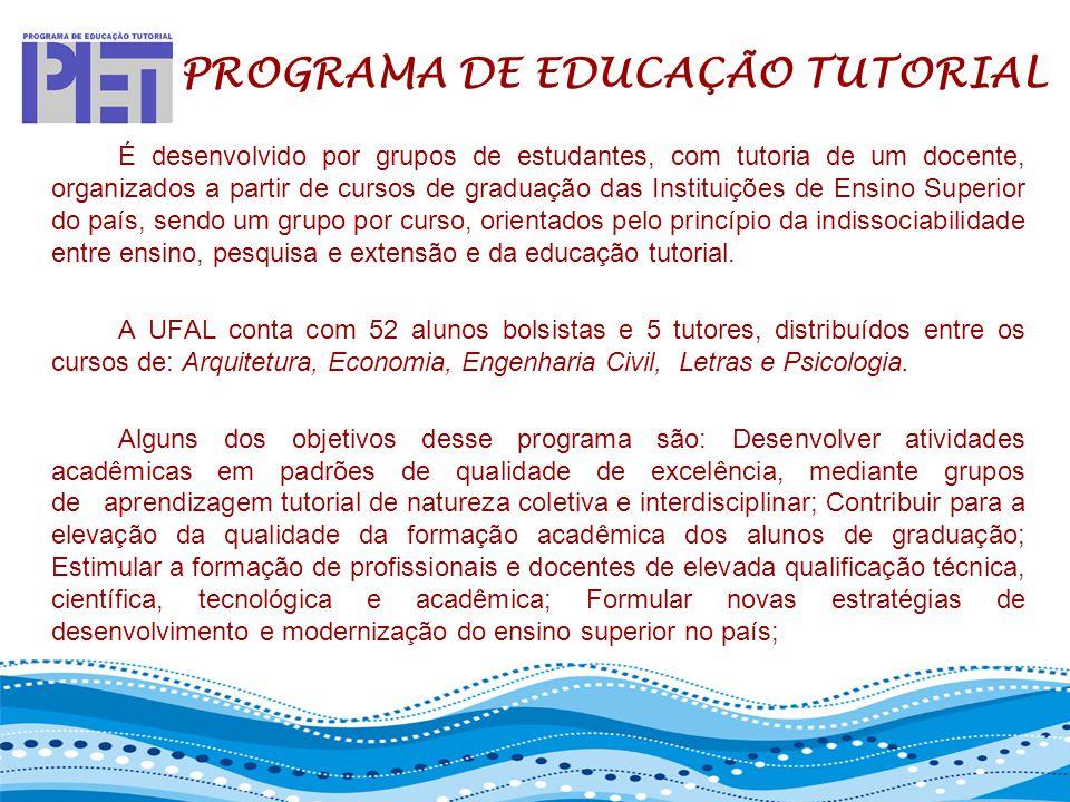 PET – PROGRAMA DE EDUCAÇÃO TUTORIAL É desenvolvido por grupos de estudantes, com tutoria de um docente, organizados a partir de cursos de graduação da