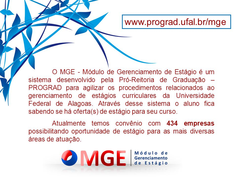 O MGE - Módulo de Gerenciamento de Estágio é um sistema desenvolvido pela Pró-Reitoria de Graduação – PROGRAD para agilizar os procedimentos relacionados ao gerenciamento de estágios curriculares da Universidade Federal de Alagoas.
