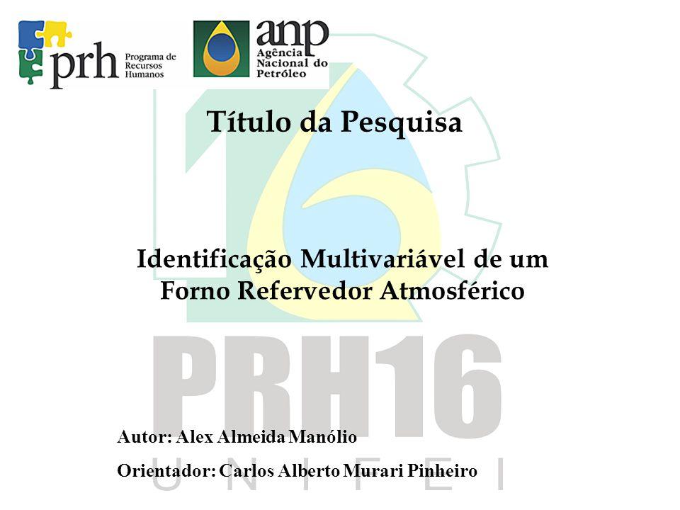 Título da Pesquisa Identificação Multivariável de um Forno Refervedor Atmosférico Autor: Alex Almeida Manólio Orientador: Carlos Alberto Murari Pinheiro