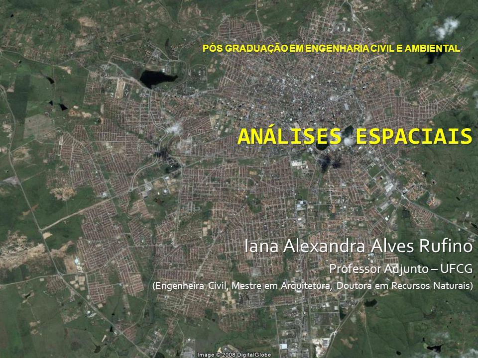 PÓS GRADUAÇÃO EM ENGENHARIA CIVIL E AMBIENTAL ANÁLISES ESPACIAIS Iana Alexandra Alves Rufino Professor Adjunto – UFCG (Engenheira Civil, Mestre em Arquitetura, Doutora em Recursos Naturais)