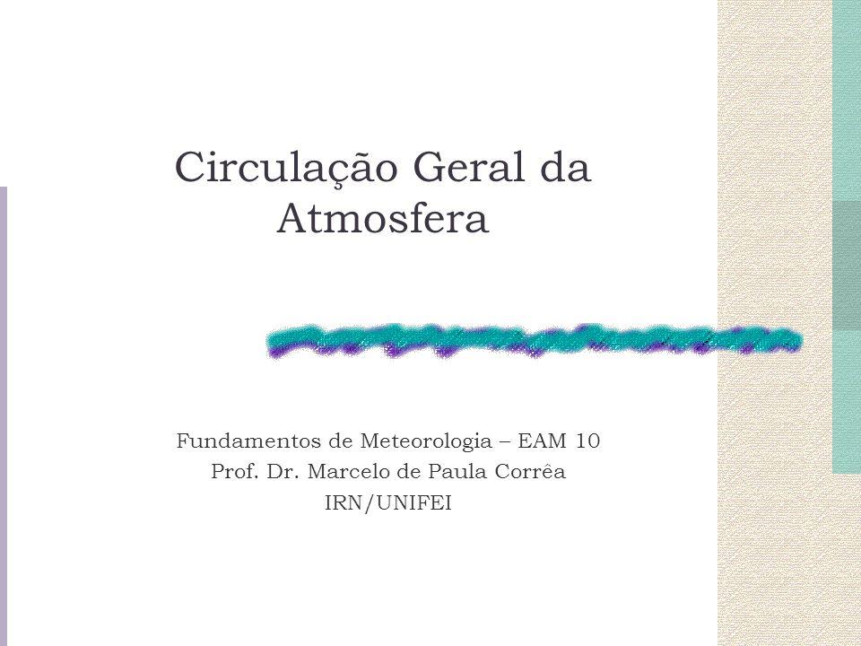 Circulação Geral da Atmosfera Fundamentos de Meteorologia – EAM 10 Prof. Dr. Marcelo de Paula Corrêa IRN/UNIFEI