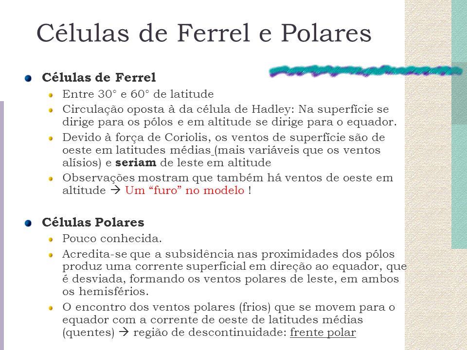 Células de Ferrel e Polares Células de Ferrel Entre 30° e 60° de latitude Circulação oposta à da célula de Hadley: Na superfície se dirige para os pól