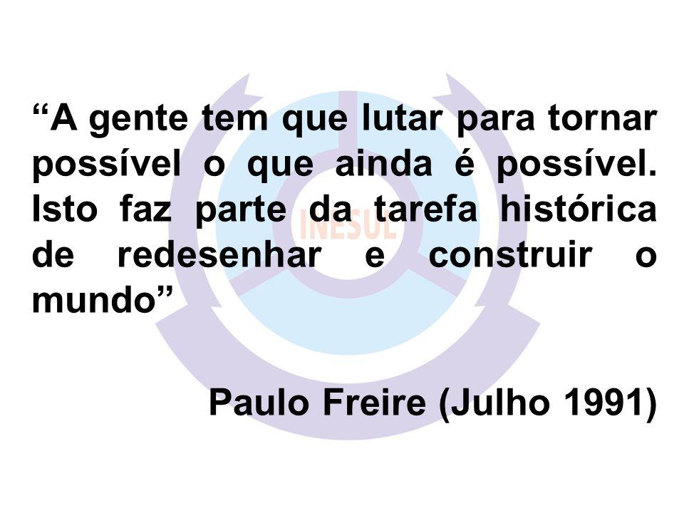 A gente tem que lutar para tornar possível o que ainda é possível. Isto faz parte da tarefa histórica de redesenhar e construir o mundo Paulo Freire (