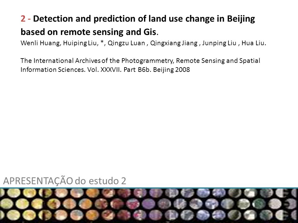 APRESENTAÇÃO do estudo 2 2 - Detection and prediction of land use change in Beijing based on remote sensing and Gis. Wenli Huang, Huiping Liu, *, Qing