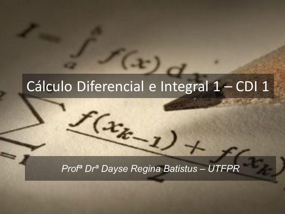 Cálculo Diferencial e Integral 1 – CDI 1 Profª Drª Dayse Regina Batistus – UTFPR